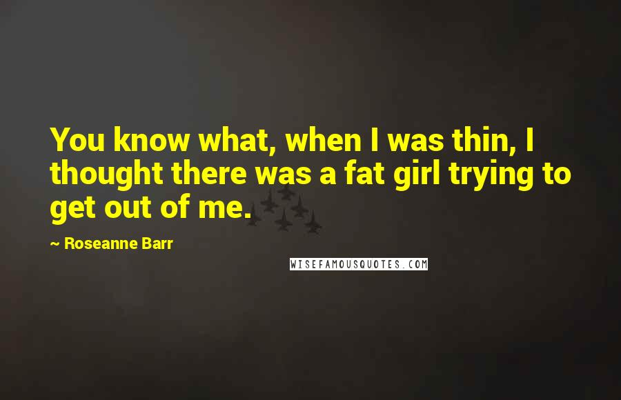 Roseanne Barr quotes: You know what, when I was thin, I thought there was a fat girl trying to get out of me.