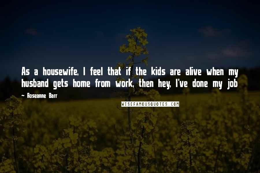Roseanne Barr quotes: As a housewife, I feel that if the kids are alive when my husband gets home from work, then hey, I've done my job