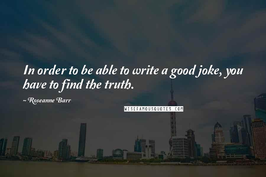 Roseanne Barr quotes: In order to be able to write a good joke, you have to find the truth.