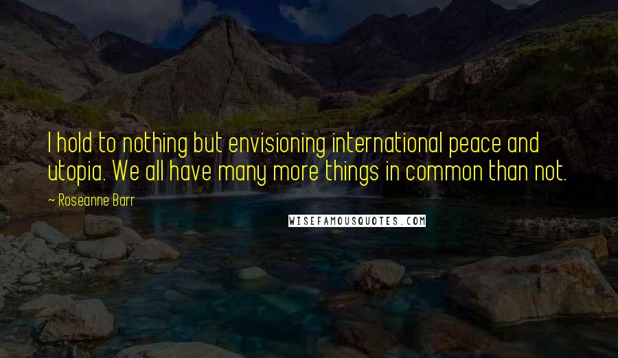 Roseanne Barr quotes: I hold to nothing but envisioning international peace and utopia. We all have many more things in common than not.