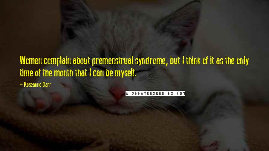 Roseanne Barr quotes: Women complain about premenstrual syndrome, but I think of it as the only time of the month that I can be myself.