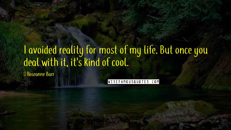 Roseanne Barr quotes: I avoided reality for most of my life. But once you deal with it, it's kind of cool.