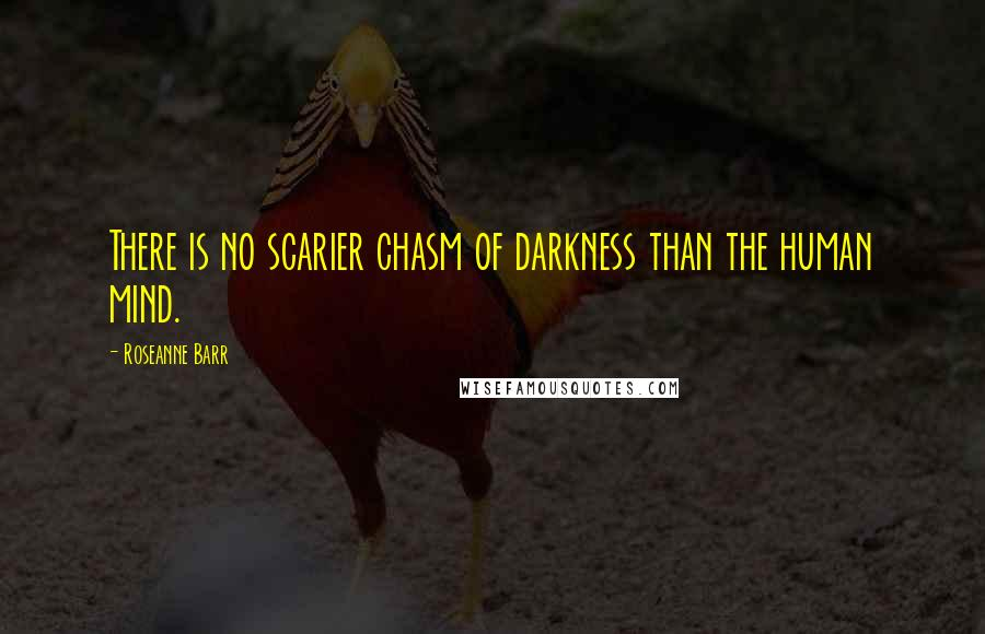 Roseanne Barr quotes: There is no scarier chasm of darkness than the human mind.