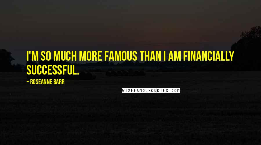 Roseanne Barr quotes: I'm so much more famous than I am financially successful.