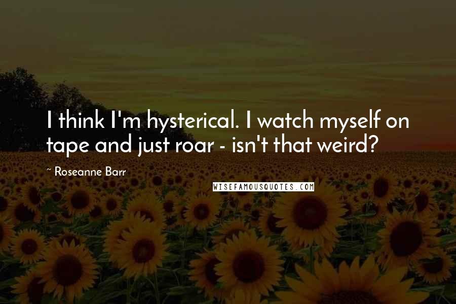 Roseanne Barr quotes: I think I'm hysterical. I watch myself on tape and just roar - isn't that weird?