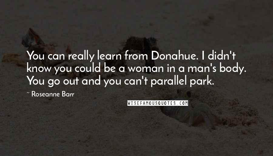 Roseanne Barr quotes: You can really learn from Donahue. I didn't know you could be a woman in a man's body. You go out and you can't parallel park.