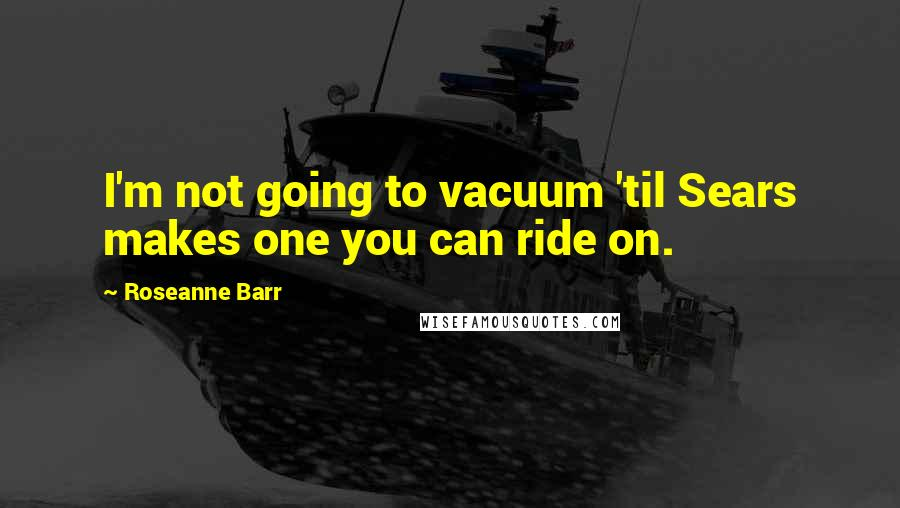 Roseanne Barr quotes: I'm not going to vacuum 'til Sears makes one you can ride on.