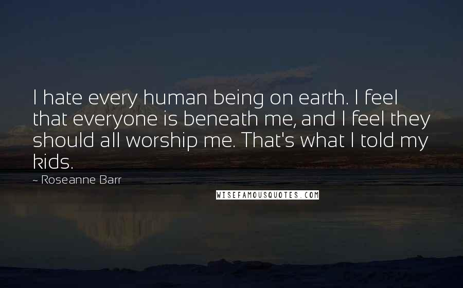 Roseanne Barr quotes: I hate every human being on earth. I feel that everyone is beneath me, and I feel they should all worship me. That's what I told my kids.