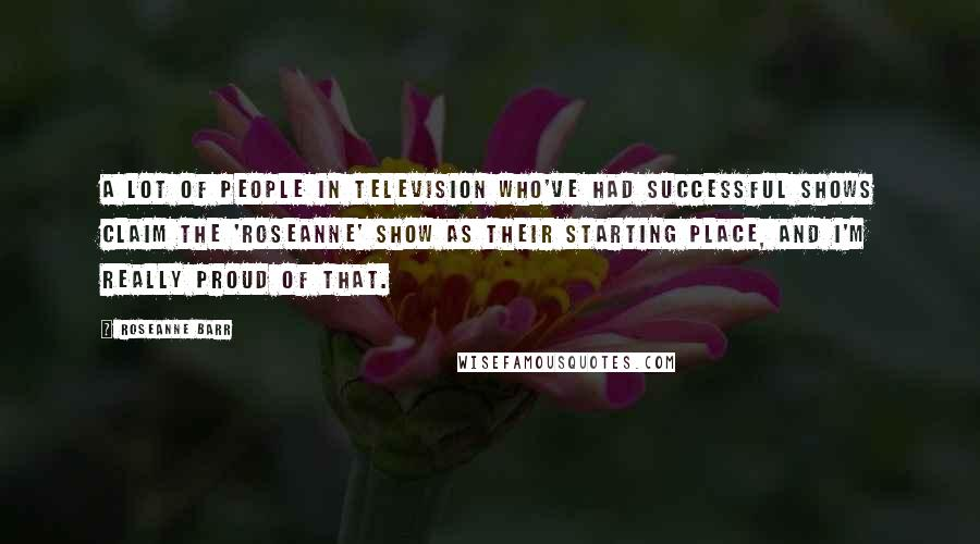 Roseanne Barr quotes: A lot of people in television who've had successful shows claim the 'Roseanne' show as their starting place, and I'm really proud of that.