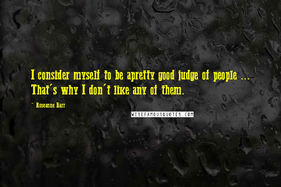 Roseanne Barr quotes: I consider myself to be apretty good judge of people ... That's why I don't like any of them.