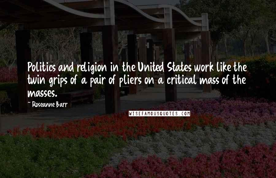 Roseanne Barr quotes: Politics and religion in the United States work like the twin grips of a pair of pliers on a critical mass of the masses.