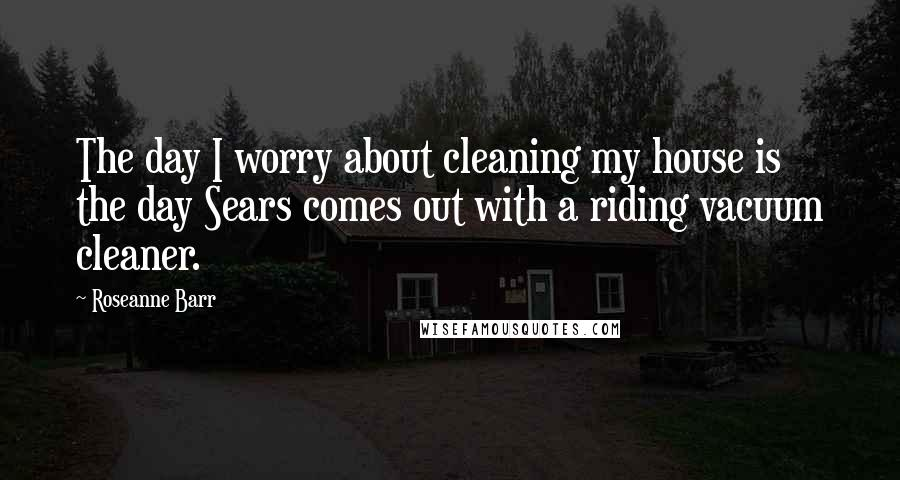 Roseanne Barr quotes: The day I worry about cleaning my house is the day Sears comes out with a riding vacuum cleaner.