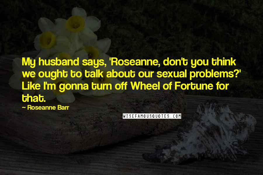 Roseanne Barr quotes: My husband says, 'Roseanne, don't you think we ought to talk about our sexual problems?' Like I'm gonna turn off Wheel of Fortune for that.