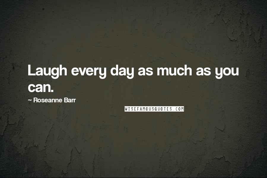 Roseanne Barr quotes: Laugh every day as much as you can.