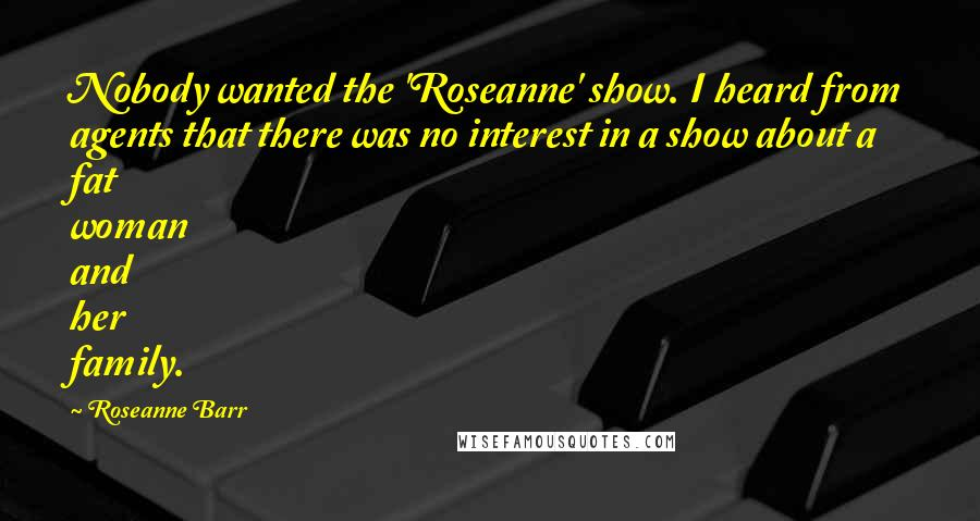 Roseanne Barr quotes: Nobody wanted the 'Roseanne' show. I heard from agents that there was no interest in a show about a fat woman and her family.