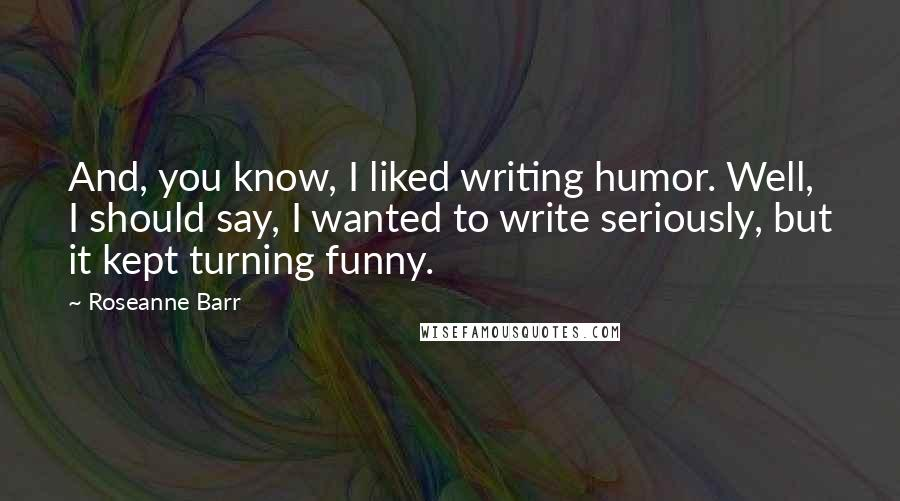 Roseanne Barr quotes: And, you know, I liked writing humor. Well, I should say, I wanted to write seriously, but it kept turning funny.