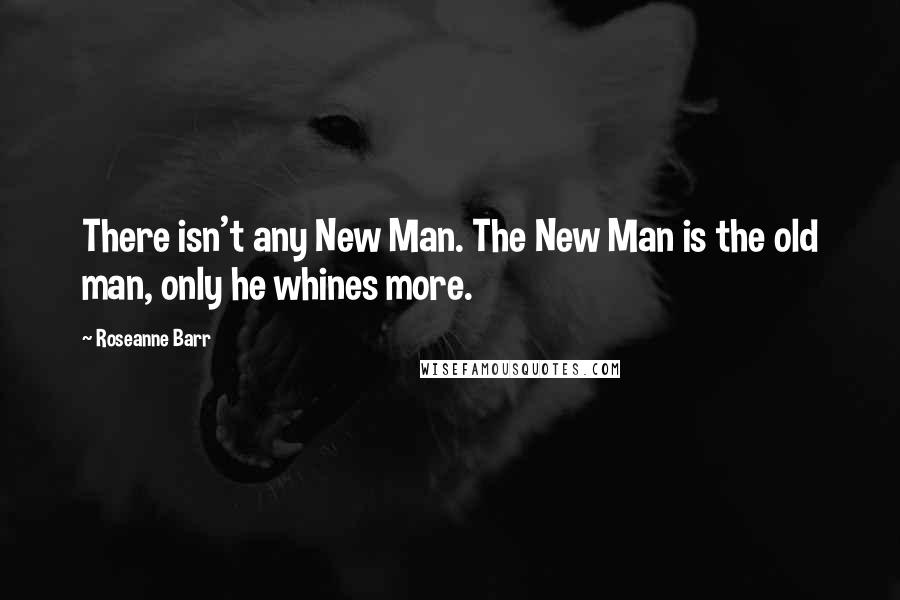 Roseanne Barr quotes: There isn't any New Man. The New Man is the old man, only he whines more.