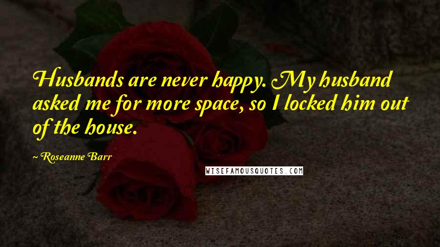 Roseanne Barr quotes: Husbands are never happy. My husband asked me for more space, so I locked him out of the house.