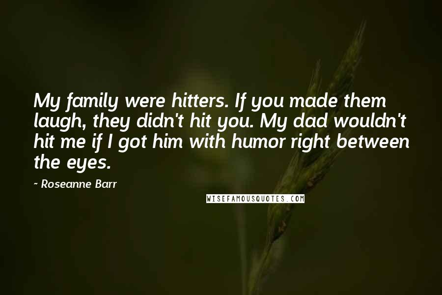 Roseanne Barr quotes: My family were hitters. If you made them laugh, they didn't hit you. My dad wouldn't hit me if I got him with humor right between the eyes.