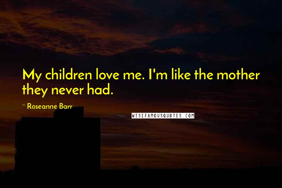 Roseanne Barr quotes: My children love me. I'm like the mother they never had.