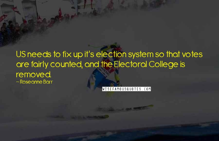 Roseanne Barr quotes: US needs to fix up it's election system so that votes are fairly counted, and the Electoral College is removed.