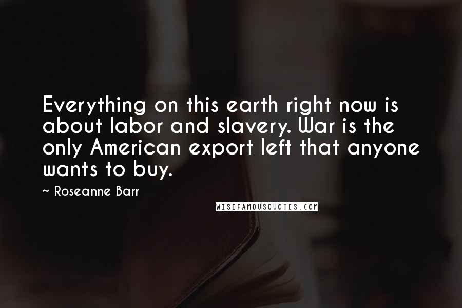 Roseanne Barr quotes: Everything on this earth right now is about labor and slavery. War is the only American export left that anyone wants to buy.