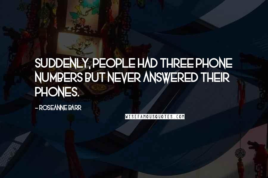 Roseanne Barr quotes: Suddenly, people had three phone numbers but never answered their phones.