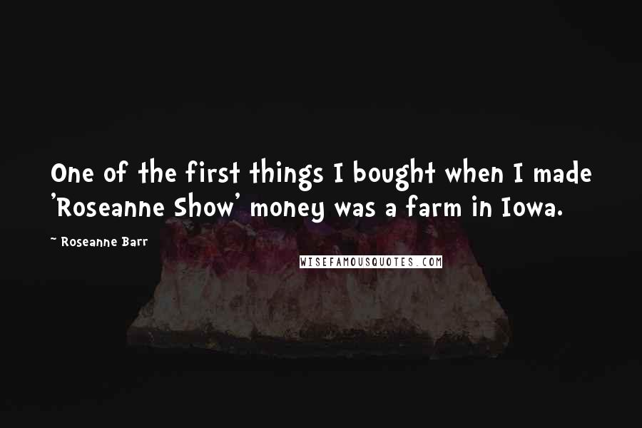Roseanne Barr quotes: One of the first things I bought when I made 'Roseanne Show' money was a farm in Iowa.