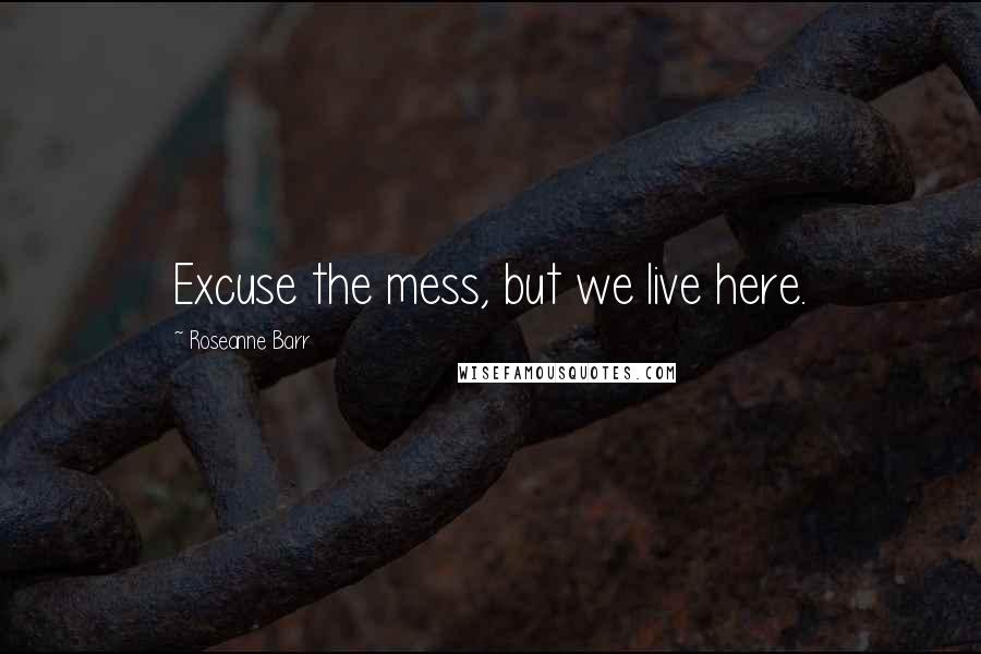 Roseanne Barr quotes: Excuse the mess, but we live here.