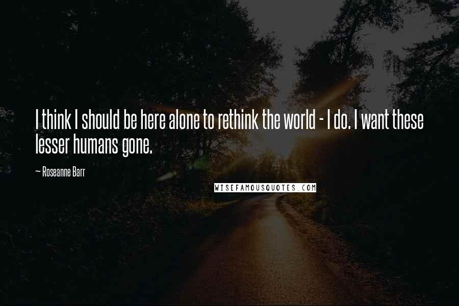 Roseanne Barr quotes: I think I should be here alone to rethink the world - I do. I want these lesser humans gone.