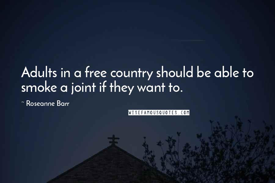 Roseanne Barr quotes: Adults in a free country should be able to smoke a joint if they want to.