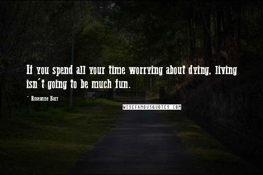 Roseanne Barr quotes: If you spend all your time worrying about dying, living isn't going to be much fun.