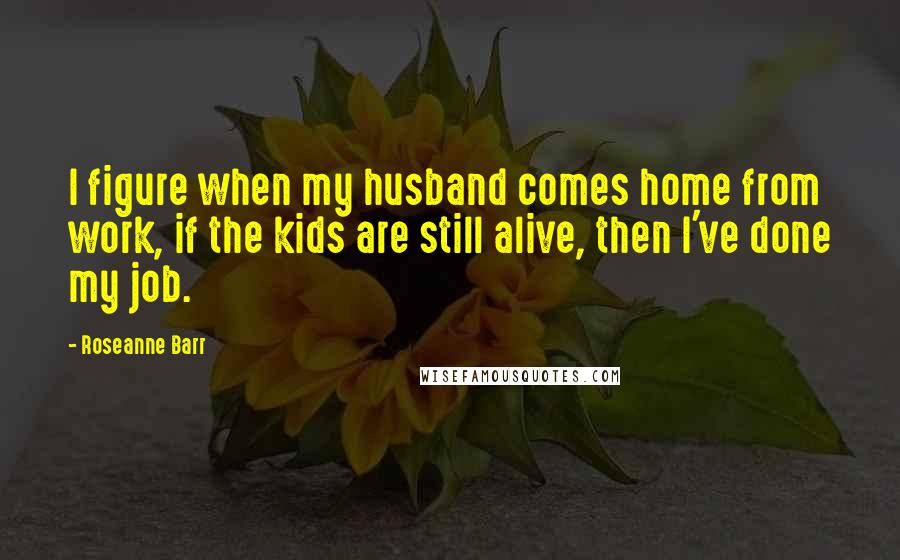 Roseanne Barr quotes: I figure when my husband comes home from work, if the kids are still alive, then I've done my job.
