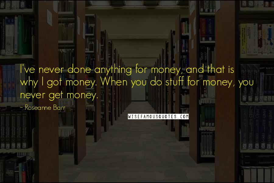 Roseanne Barr quotes: I've never done anything for money, and that is why I got money. When you do stuff for money, you never get money.