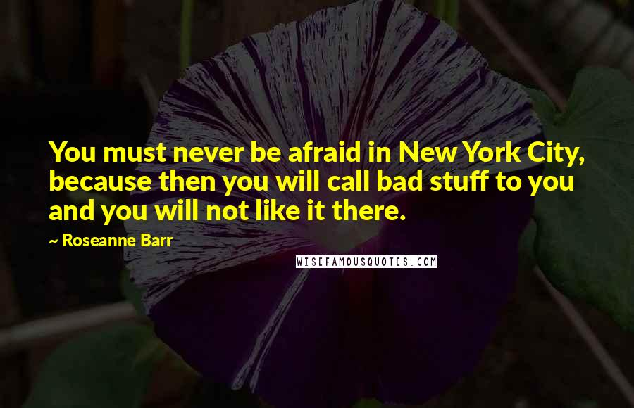 Roseanne Barr quotes: You must never be afraid in New York City, because then you will call bad stuff to you and you will not like it there.