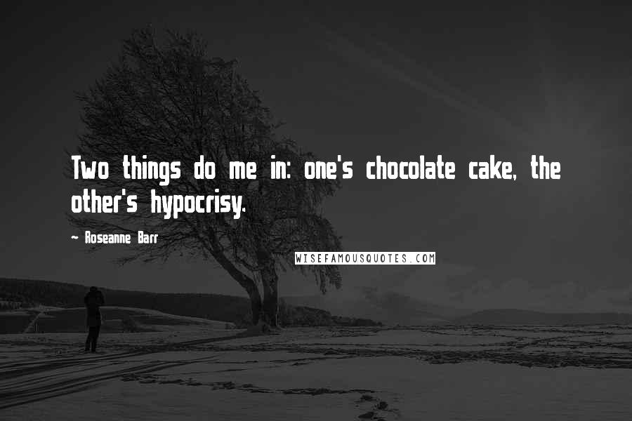 Roseanne Barr quotes: Two things do me in: one's chocolate cake, the other's hypocrisy.