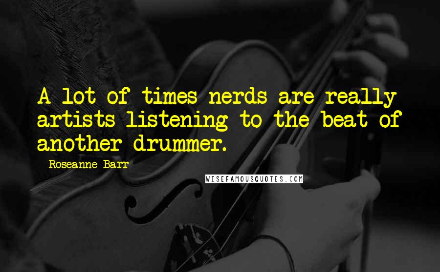 Roseanne Barr quotes: A lot of times nerds are really artists listening to the beat of another drummer.