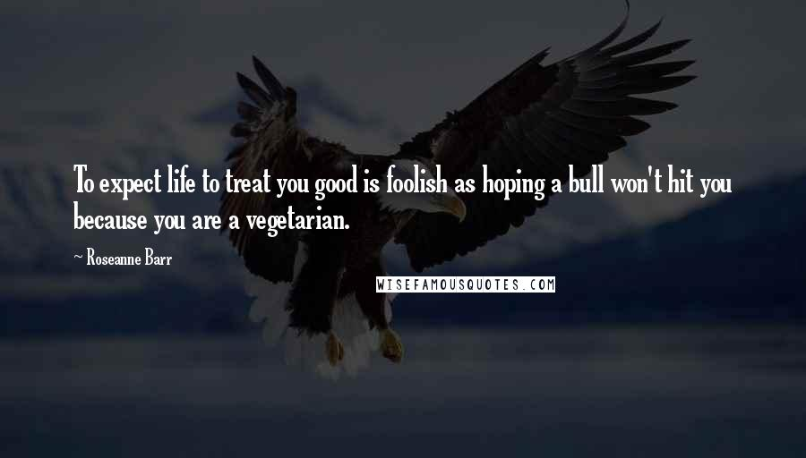 Roseanne Barr quotes: To expect life to treat you good is foolish as hoping a bull won't hit you because you are a vegetarian.