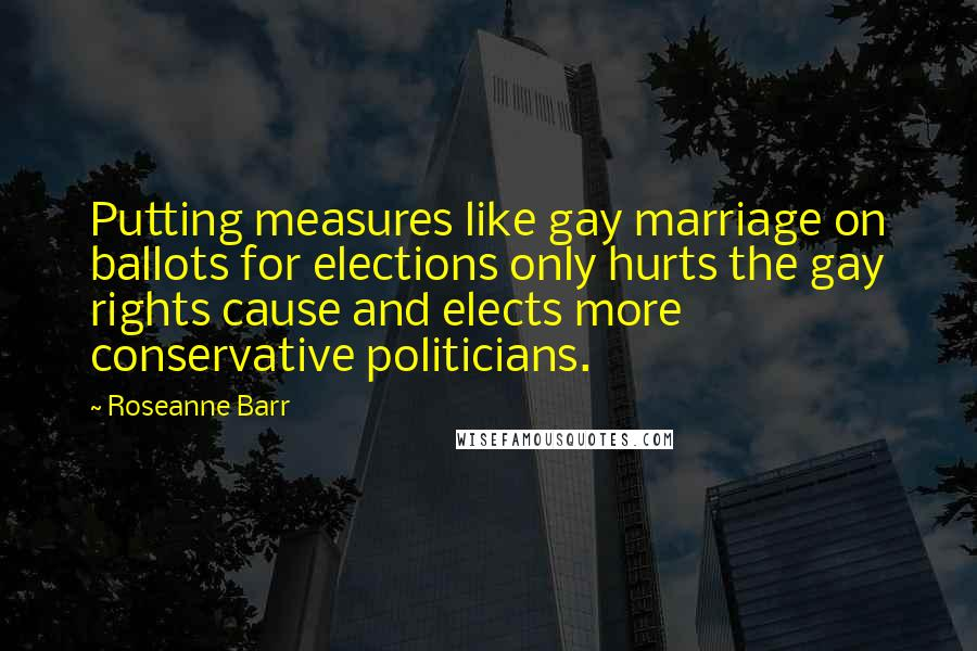 Roseanne Barr quotes: Putting measures like gay marriage on ballots for elections only hurts the gay rights cause and elects more conservative politicians.