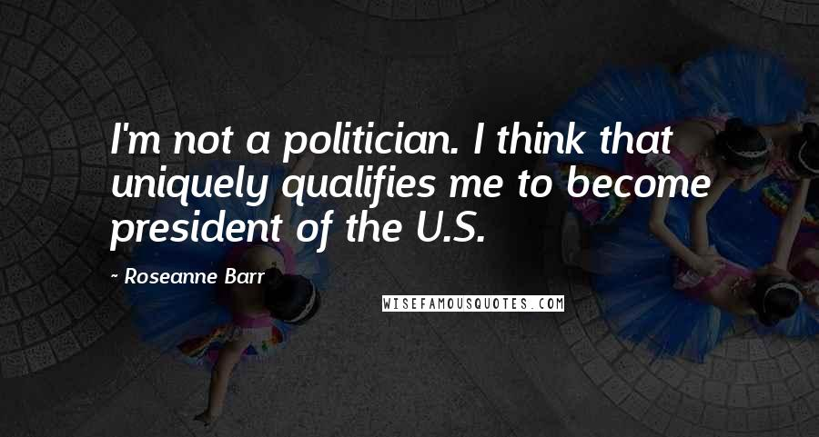 Roseanne Barr quotes: I'm not a politician. I think that uniquely qualifies me to become president of the U.S.