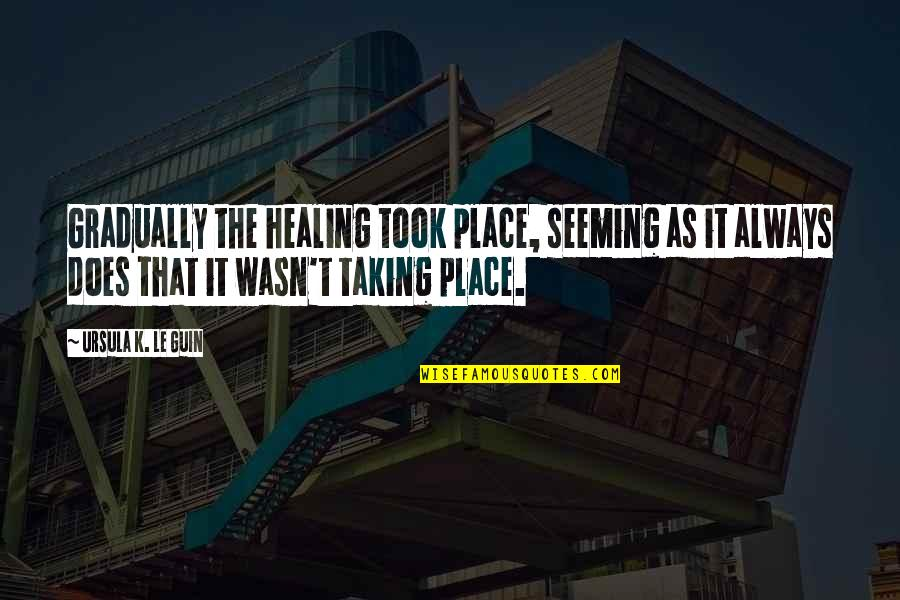 Rosebud Splicer Quotes By Ursula K. Le Guin: Gradually the healing took place, seeming as it