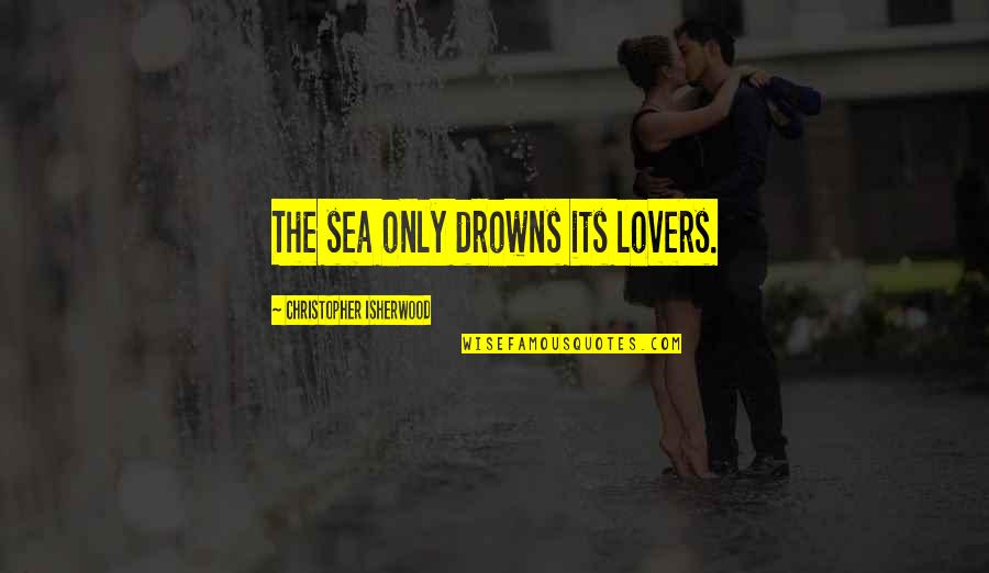Rosebush In Scarlet Letter Quotes By Christopher Isherwood: The sea only drowns its lovers.