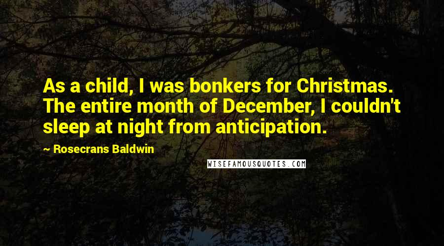 Rosecrans Baldwin quotes: As a child, I was bonkers for Christmas. The entire month of December, I couldn't sleep at night from anticipation.