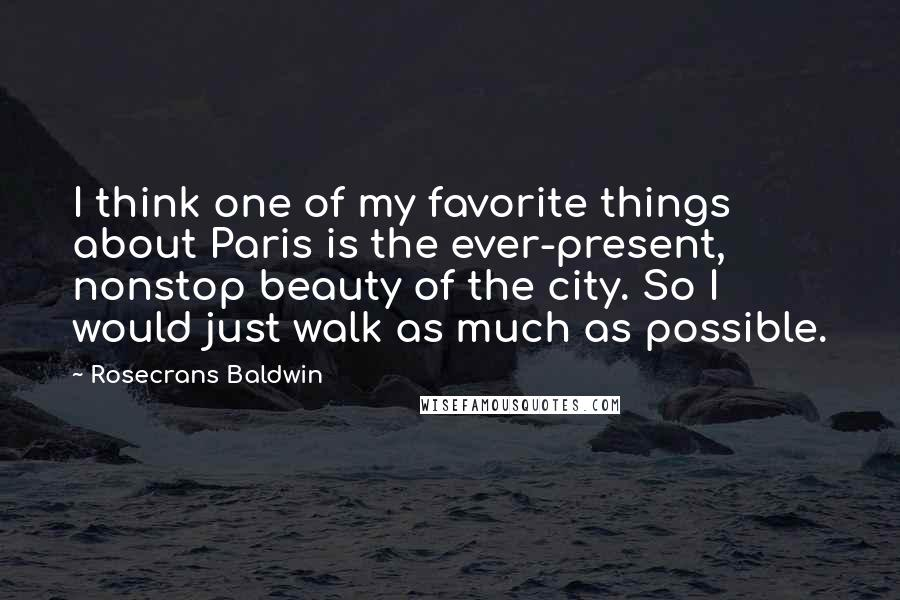 Rosecrans Baldwin quotes: I think one of my favorite things about Paris is the ever-present, nonstop beauty of the city. So I would just walk as much as possible.