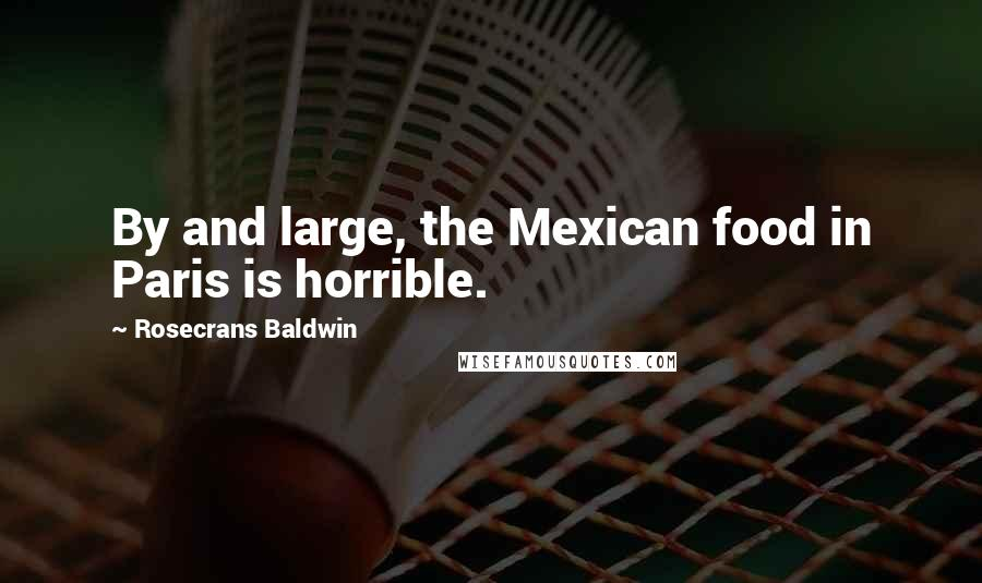 Rosecrans Baldwin quotes: By and large, the Mexican food in Paris is horrible.