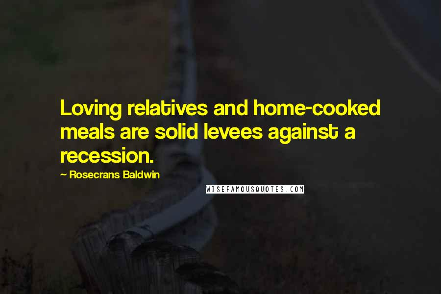 Rosecrans Baldwin quotes: Loving relatives and home-cooked meals are solid levees against a recession.