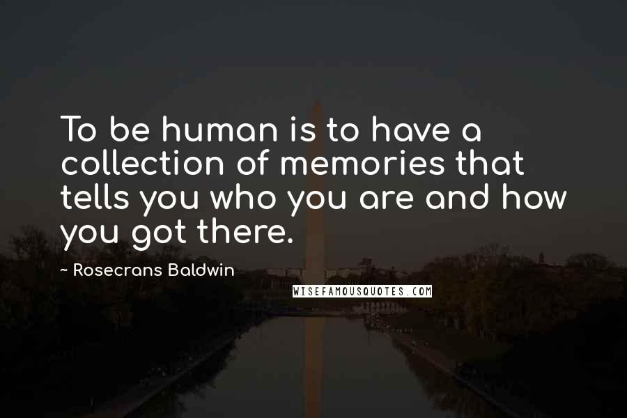 Rosecrans Baldwin quotes: To be human is to have a collection of memories that tells you who you are and how you got there.