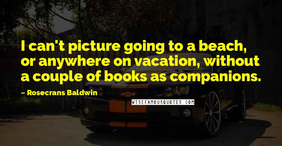 Rosecrans Baldwin quotes: I can't picture going to a beach, or anywhere on vacation, without a couple of books as companions.