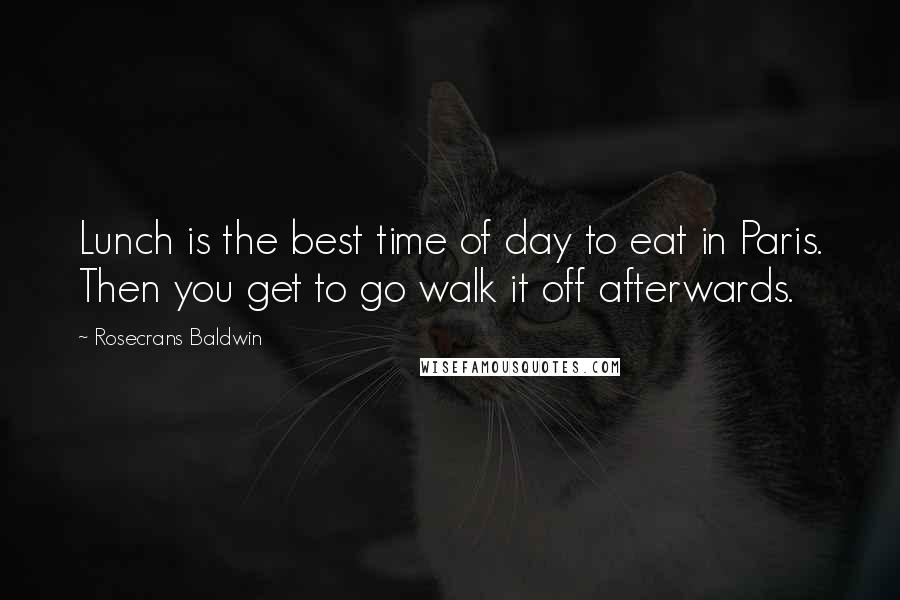 Rosecrans Baldwin quotes: Lunch is the best time of day to eat in Paris. Then you get to go walk it off afterwards.