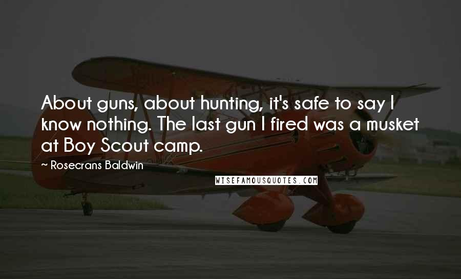 Rosecrans Baldwin quotes: About guns, about hunting, it's safe to say I know nothing. The last gun I fired was a musket at Boy Scout camp.